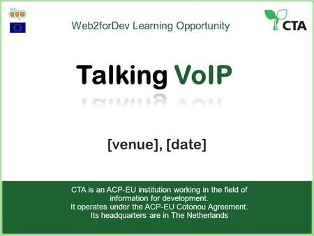Web2forDev Learning Opportunity [venue], [date] CTA is an ACP-EU institution working in the field of information for development. It operates under the.
