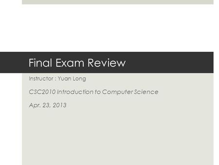 Final Exam Review Instructor : Yuan Long CSC2010 Introduction to Computer Science Apr. 23, 2013.