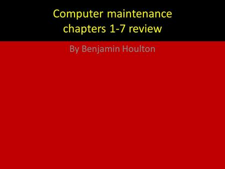 Computer maintenance chapters 1-7 review By Benjamin Houlton.