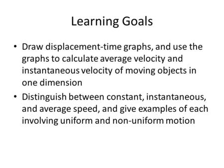 Learning Goals Draw displacement-time graphs, and use the graphs to calculate average velocity and instantaneous velocity of moving objects in one dimension.