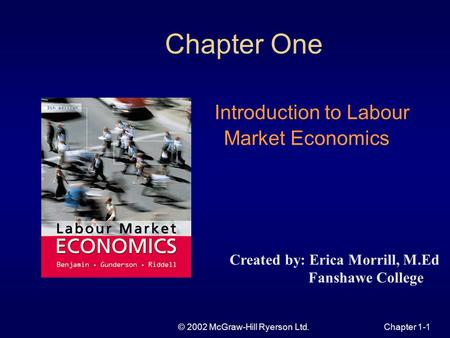 © 2002 McGraw-Hill Ryerson Ltd.Chapter 1-1 Chapter One Introduction to Labour Market Economics Created by: Erica Morrill, M.Ed Fanshawe College.