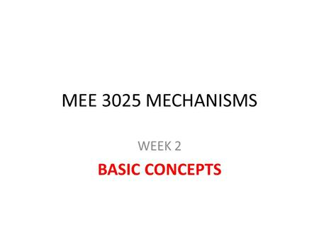 MEE 3025 MECHANISMS WEEK 2 BASIC CONCEPTS. Mechanisms A group of rigid bodies connected to each other by rigid kinematic pairs (joints) to transmit force.