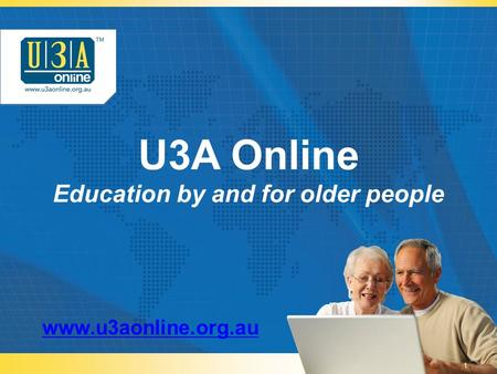 U3A Online Education by and for older people www.u3aonline.org.au 1.