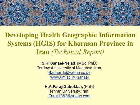 Developing Health Geographic Information Systems (HGIS) for Khorasan Province in Iran (Technical Report) S.H. Sanaei-Nejad, (MSc, PhD) Ferdowsi University.