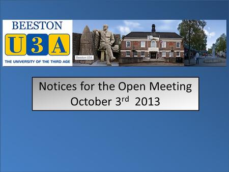 Notices for the Open Meeting October 3 rd 2013. Please be aware that there is no First Aider on duty at this meeting. In line with National U3A guidelines.