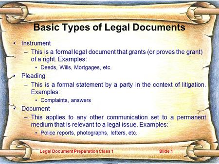 Legal Document Preparation Class 1Slide 1 Basic Types of Legal Documents Instrument –This is a formal legal document that grants (or proves the grant)