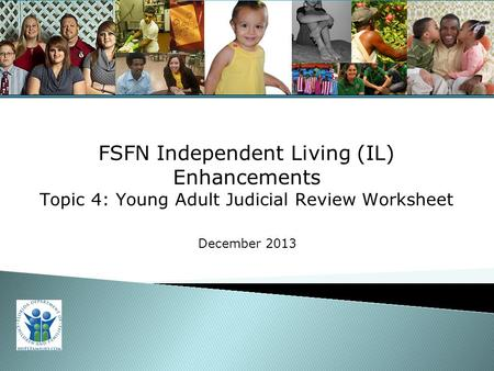 For Training Purposes Only 1 FSFN Independent Living (IL) Enhancements Topic 4: Young Adult Judicial Review Worksheet December 2013.