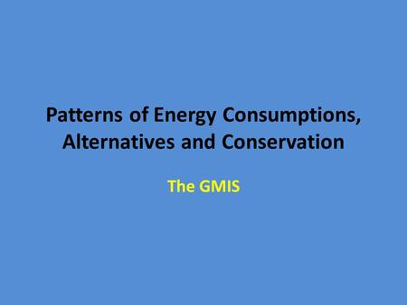 Patterns of Energy Consumptions, Alternatives and Conservation The GMIS.