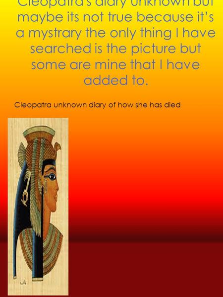 Cleopatra's diary unknown but maybe its not true because it's a mystrary the only thing I have searched is the picture but some are mine that I have added.
