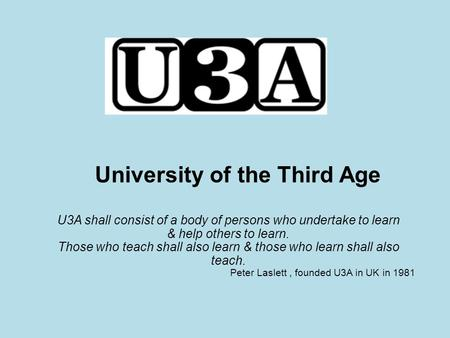 University of the Third Age U3A shall consist of a body of persons who undertake to learn & help others to learn. Those who teach shall also learn & those.