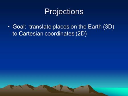 Projections Goal: translate places on the Earth (3D) to Cartesian coordinates (2D)
