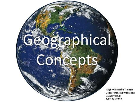 Geographical Concepts IDigBio Train the Trainers Georeferencing Workshop Gainesville, Fl 8-12, Oct 2012.
