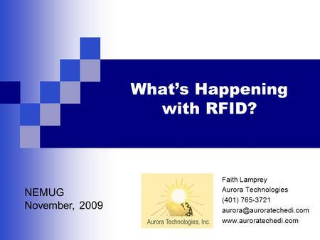 What's Happening with RFID? Faith Lamprey Aurora Technologies (401) 765-3721  NEMUG November, 2009.