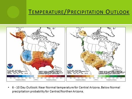 T EMPERATURE /P RECIPITATION O UTLOOK 6 - 10 Day Outlook: Near Normal temperature for Central Arizona. Below Normal precipitation probability for Central/Northen.