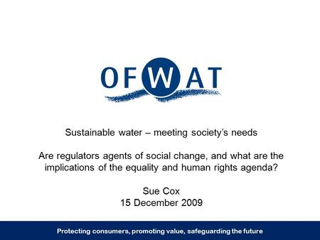 Sustainable water – meeting society's needs Are regulators agents of social change, and what are the implications of the equality and human rights agenda?