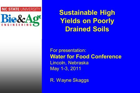 Sustainable High Yields on Poorly Drained Soils For presentation: Water for Food Conference Lincoln, Nebraska May 1-3, 2011 R. Wayne Skaggs.