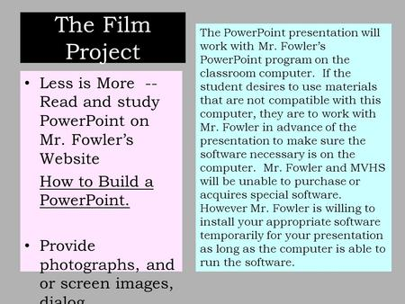 The Film Project Less is More -- Read and study PowerPoint on Mr. Fowler's Website How to Build a PowerPoint. Provide photographs, and or screen images,