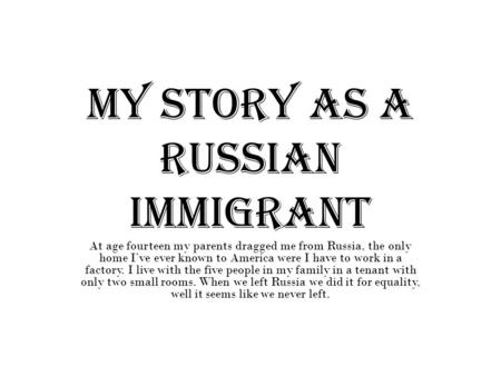 My story as a Russian immigrant At age fourteen my parents dragged me from Russia, the only home I've ever known to America were I have to work in a factory.