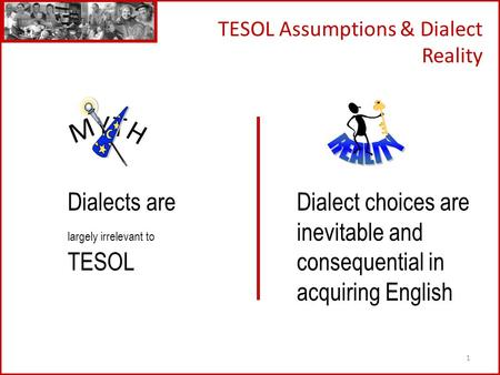 1 TESOL Assumptions & Dialect Reality Dialects are largely irrelevant to TESOL Dialect choices are inevitable and consequential in acquiring English.