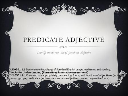PREDICATE ADJECTIVE Identify the correct use of predicate Adjective GLE 0501.1.1 Demonstrate knowledge of Standard English usage, mechanics, and spelling.
