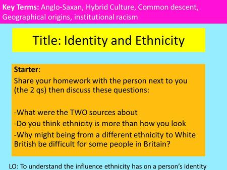 Title: Identity and Ethnicity Starter: Share your homework with the person next to you (the 2 qs) then discuss these questions: -What were the TWO sources.
