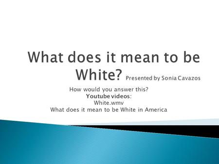 How would you answer this? Youtube videos: White.wmv What does it mean to be White in America.