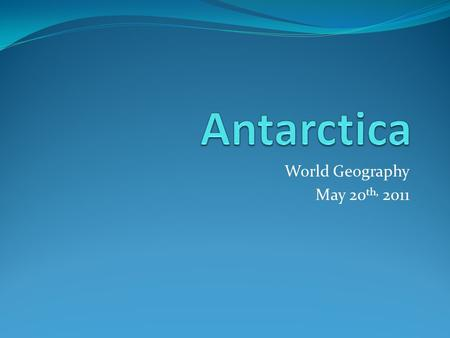 World Geography May 20 th, 2011.  Ice is the beginning of Antarctica and ice is its end… Ice creates more ice, and ice defines ice. Everything else is.