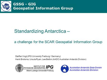 GSSG - GIG Geospatial Information Group Standardizing Antarctica – a challenge for the SCAR Geospatial Information Group Steffen Vogt (IPG University Freiburg.