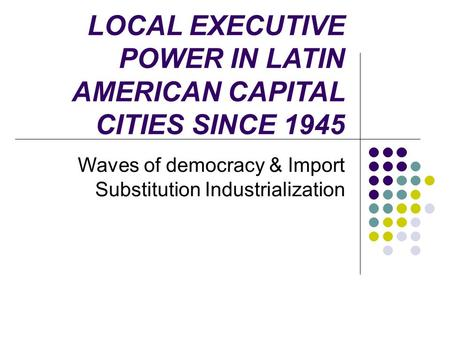 LOCAL EXECUTIVE POWER IN LATIN AMERICAN CAPITAL CITIES SINCE 1945 Waves of democracy & Import Substitution Industrialization.