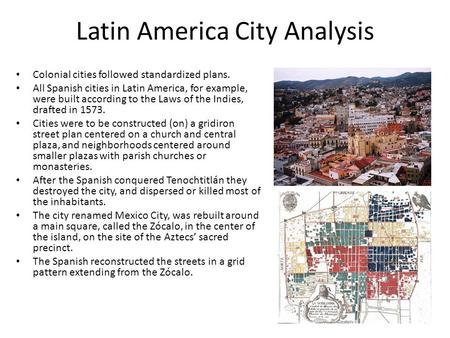 Latin America City Analysis Colonial cities followed standardized plans. All Spanish cities in Latin America, for example, were built according to the.