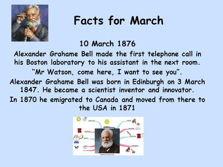 "Facts for March 10 March 1876 Alexander Grahame Bell made the first telephone call in his Boston laboratory to his assistant in the next room. ""Mr Watson,"