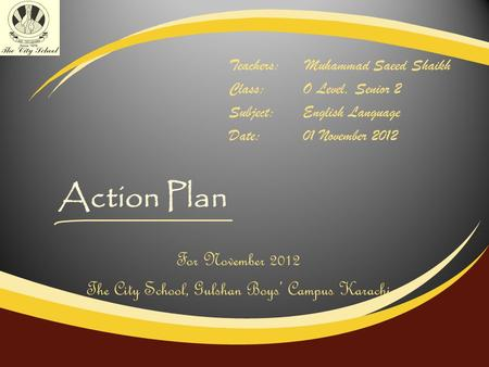 Action Plan Teachers:Muhammad Saeed Shaikh Class:O Level, Senior 2 Subject:English Language Date:01 November 2012 For November 2012 The City School, Gulshan.