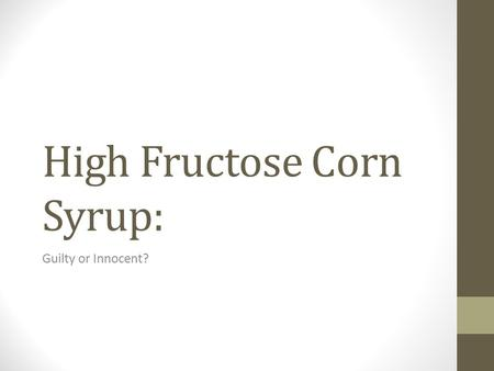 High Fructose Corn Syrup: Guilty or Innocent?. HIGH FRUCTOSE CORN SYRUP OR HFCS Artificial Sweetener? Since when? What's the Harm? Numbers and Figures.