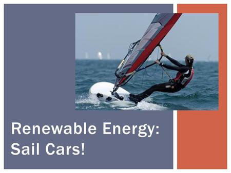 Renewable Energy: Sail Cars!. Answer: Energy is the ability to do work. Energy comes in many forms: chemical energy, electrical energy, heat energy, light.