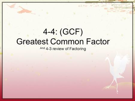 4-4: (GCF) Greatest Common Factor And 4-3 review of Factoring.