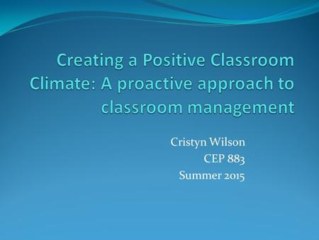 "Cristyn Wilson CEP 883 Summer 2015. Overview In this presentation, I will outline my plan for classroom management using best practices derived from ""Comprehensive."