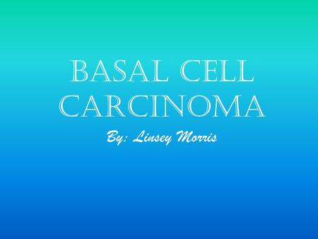 Basal Cell Carcinoma By: Linsey Morris. Description Most common form of skin cancer. Least deadly. The risk is related to the amount of sun exposure to.