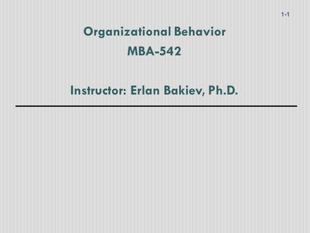Organizational Behavior MBA-542 Instructor: Erlan Bakiev, Ph.D. 1-1.