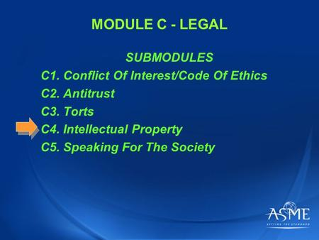 MODULE C - LEGAL SUBMODULES C1. Conflict Of Interest/Code Of Ethics C2. Antitrust C3. Torts C4. Intellectual Property C5. Speaking For The Society.
