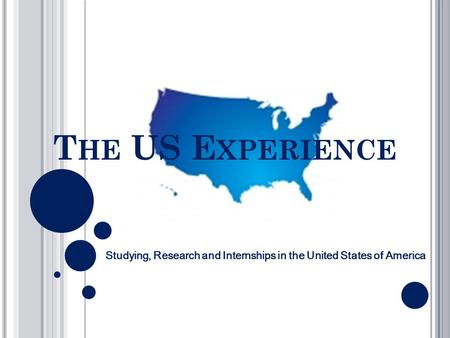 T HE US E XPERIENCE Studying, Research and Internships in the United States of America.
