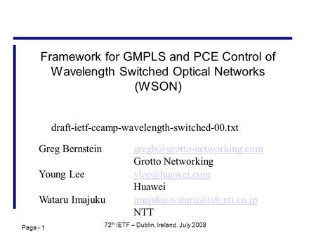 Page - 1 72 th IETF – Dublin, Ireland, July 2008 Framework for GMPLS and PCE Control of Wavelength Switched Optical Networks (WSON) Greg