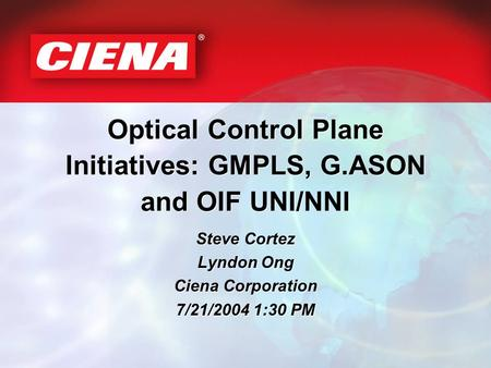 Optical Control Plane Initiatives: GMPLS, G.ASON and OIF UNI/NNI Steve Cortez Lyndon Ong Ciena Corporation 7/21/2004 1:30 PM Steve Cortez Lyndon Ong Ciena.