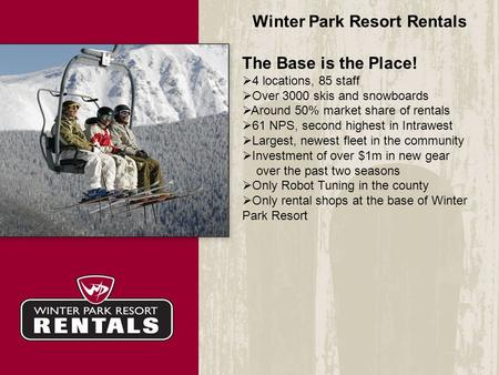 Winter Park Resort Rentals The Base is the Place!  4 locations, 85 staff  Over 3000 skis and snowboards  Around 50% market share of rentals  61 NPS,