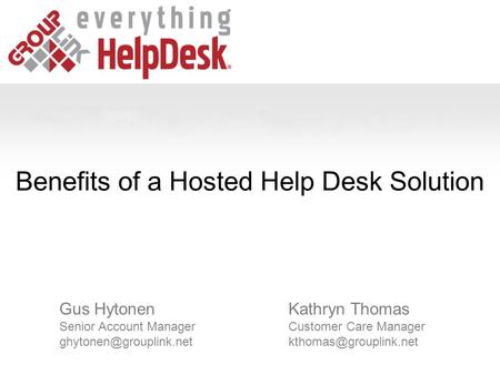 Benefits of a Hosted Help Desk Solution Kathryn Thomas Customer Care Manager Gus Hytonen Senior Account Manager