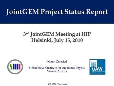 Johann Zmeskal, Stefan Meyer Institute for subatomic Physics Vienna, Austria INPC 2010, Vancouver JointGEM Project Status Report 3 rd JointGEM Meeting.