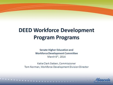 DEED Workforce Development Program Programs Senate Higher Education and Workforce Development Committee March 6 th, 2014 Katie Clark Sieben, Commissioner.