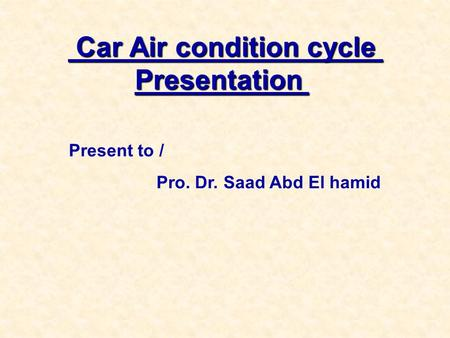 Car Air condition cycle Presentation Car Air condition cycle Presentation Present to / Pro. Dr. Saad Abd El hamid.
