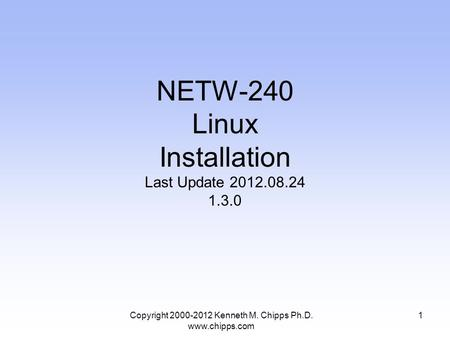NETW-240 Linux Installation Last Update 2012.08.24 1.3.0 Copyright 2000-2012 Kenneth M. Chipps Ph.D. www.chipps.com 1.