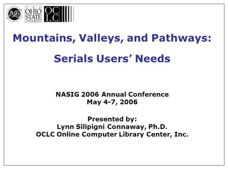 Mountains, Valleys, and Pathways: Serials Users' Needs NASIG 2006 Annual Conference May 4-7, 2006 Presented by: Lynn Silipigni Connaway, Ph.D. OCLC Online.