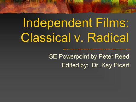 Independent Films: Classical v. Radical SE Powerpoint by Peter Reed Edited by: Dr. Kay Picart.